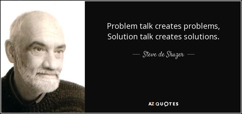 Problem talk creates problems, Solution talk creates solutions. - Steve de Shazer