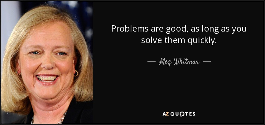 Problems are good, as long as you solve them quickly. - Meg Whitman