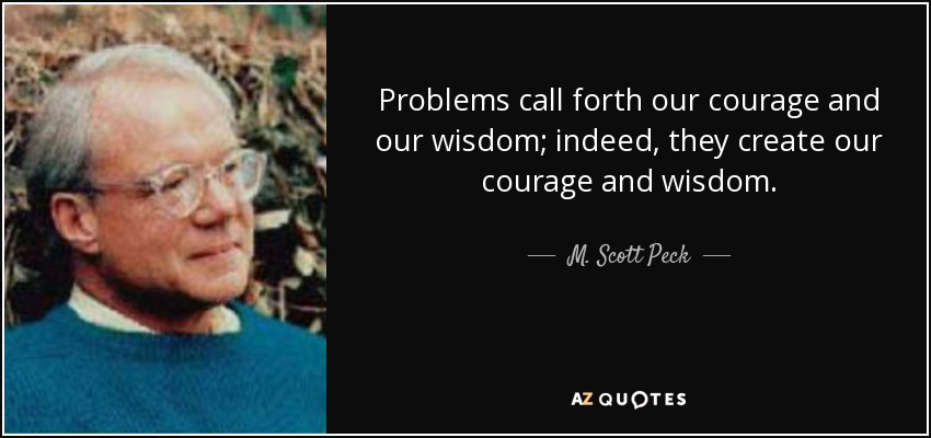Problems call forth our courage and our wisdom; indeed, they create our courage and wisdom. - M. Scott Peck