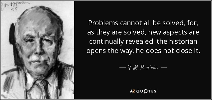 Problems cannot all be solved, for, as they are solved, new aspects are continually revealed: the historian opens the way, he does not close it. - F. M. Powicke