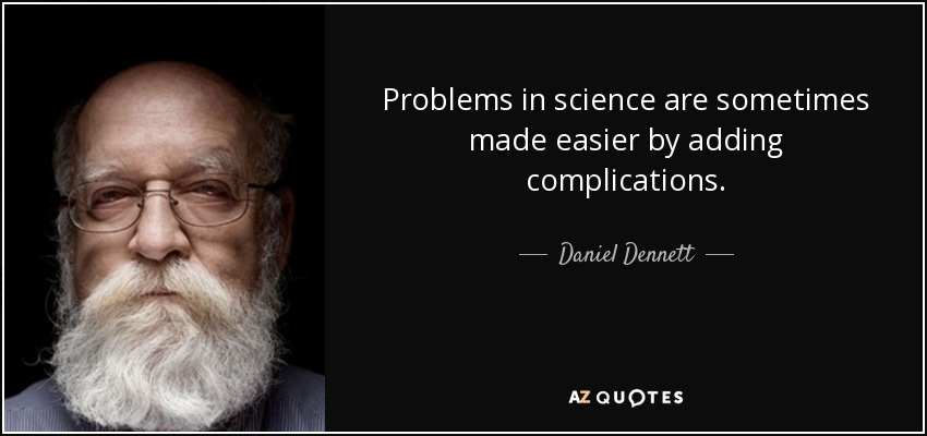 Problems in science are sometimes made easier by adding complications. - Daniel Dennett