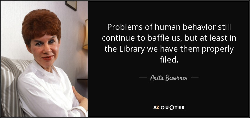 Problems of human behavior still continue to baffle us, but at least in the Library we have them properly filed. - Anita Brookner