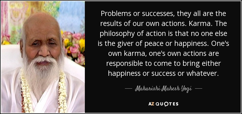 Problems or successes, they all are the results of our own actions. Karma. The philosophy of action is that no one else is the giver of peace or happiness. One's own karma, one's own actions are responsible to come to bring either happiness or success or whatever. - Maharishi Mahesh Yogi