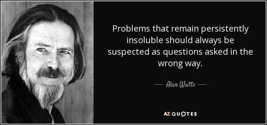Problems that remain persistently insoluble should always be suspected as questions asked in the wrong way. - Alan Watts
