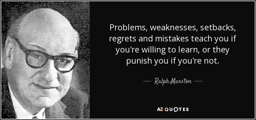 Problems, weaknesses, setbacks, regrets and mistakes teach you if you're willing to learn, or they punish you if you're not. - Ralph Marston