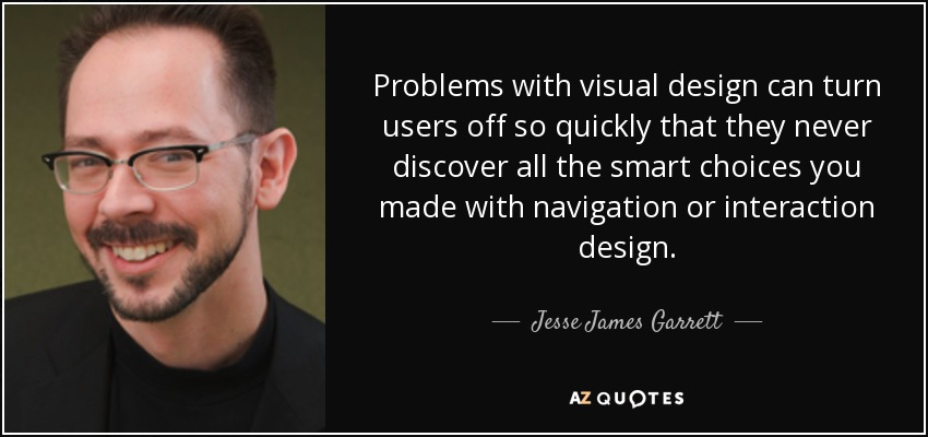 Problems with visual design can turn users off so quickly that they never discover all the smart choices you made with navigation or interaction design. - Jesse James Garrett