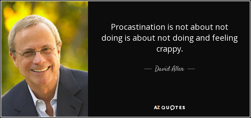 Procastination is not about not doing is about not doing and feeling crappy. - David Allen