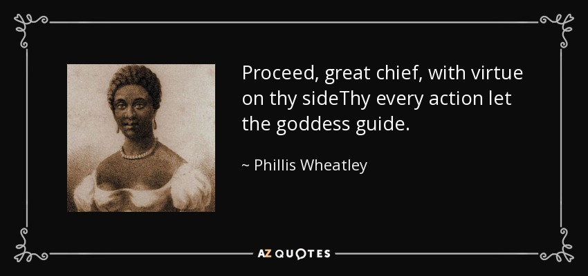 Proceed, great chief, with virtue on thy sideThy every action let the goddess guide. - Phillis Wheatley
