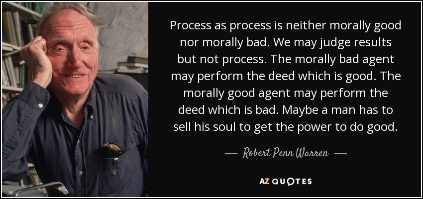 Process as process is neither morally good nor morally bad. We may judge results but not process. The morally bad agent may perform the deed which is good. The morally good agent may perform the deed which is bad. Maybe a man has to sell his soul to get the power to do good. - Robert Penn Warren
