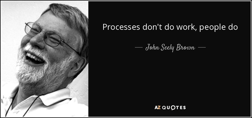 Processes don't do work, people do - John Seely Brown