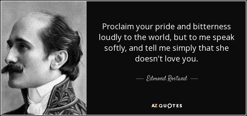Proclaim your pride and bitterness loudly to the world, but to me speak softly, and tell me simply that she doesn't love you. - Edmond Rostand
