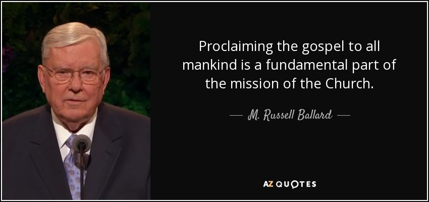 Proclaiming the gospel to all mankind is a fundamental part of the mission of the Church. - M. Russell Ballard