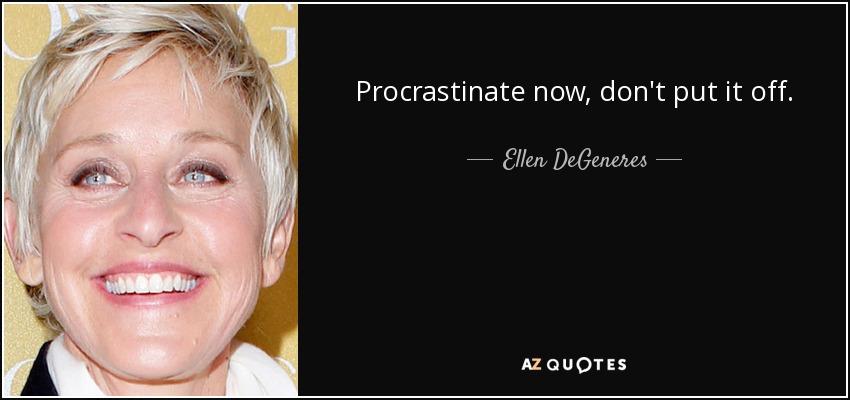 Procrastinate now, don't put it off. - Ellen DeGeneres