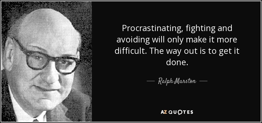 Procrastinating, fighting and avoiding will only make it more difficult. The way out is to get it done. - Ralph Marston