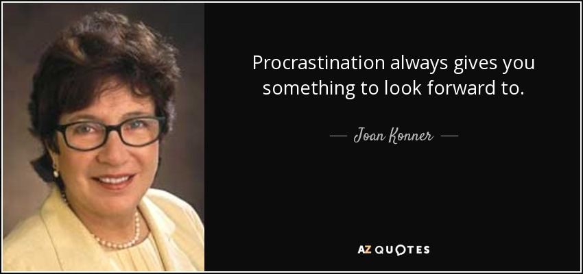 Procrastination always gives you something to look forward to. - Joan Konner