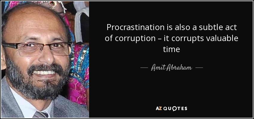 Procrastination is also a subtle act of corruption – it corrupts valuable time - Amit Abraham