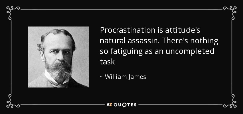 Procrastination is attitude's natural assassin. There's nothing so fatiguing as an uncompleted task - William James