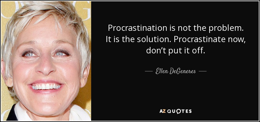 Procrastination is not the problem. It is the solution. Procrastinate now, don't put it off. - Ellen DeGeneres