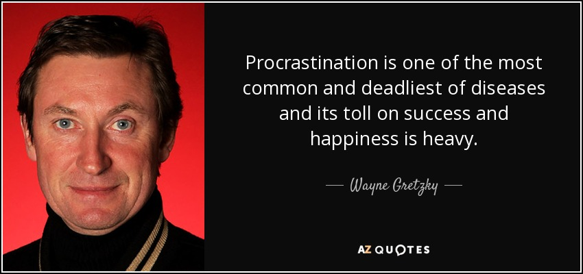 Procrastination is one of the most common and deadliest of diseases and its toll on success and happiness is heavy. - Wayne Gretzky