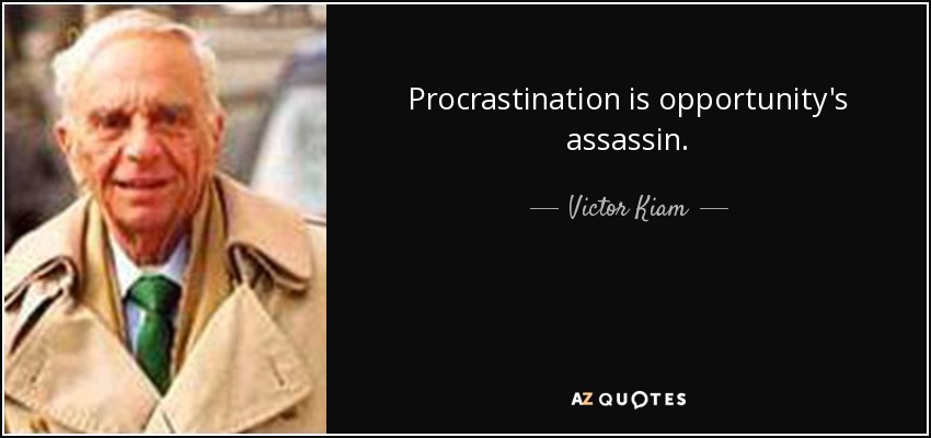 Procrastination is opportunity's assassin. - Victor Kiam