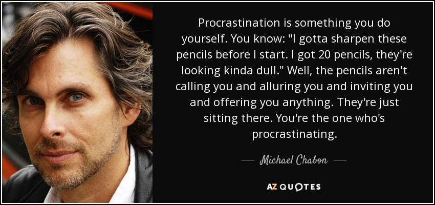 Procrastination is something you do yourself. You know: