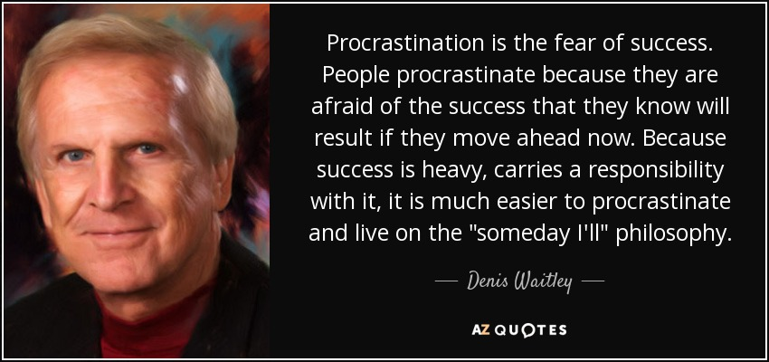 Procrastination is the fear of success. People procrastinate because they are afraid of the success that they know will result if they move ahead now. Because success is heavy, carries a responsibility with it, it is much easier to procrastinate and live on the