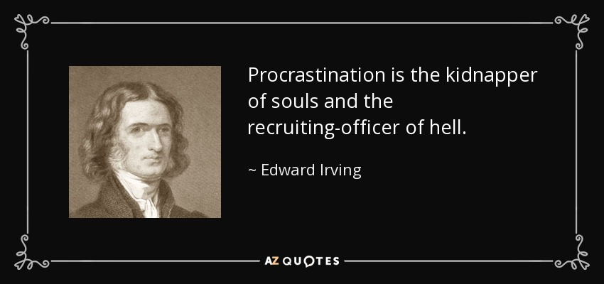 Procrastination is the kidnapper of souls and the recruiting-officer of hell. - Edward Irving