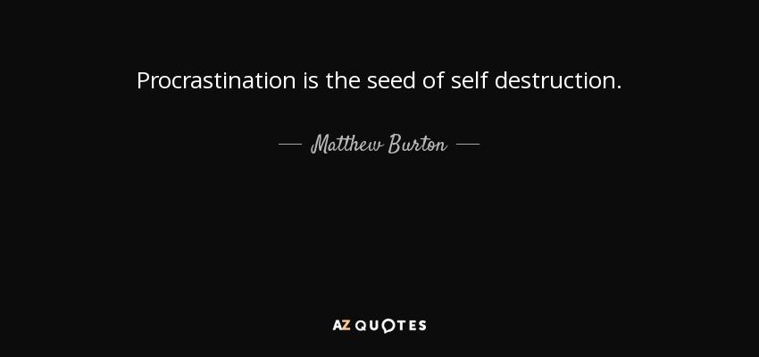 Procrastination is the seed of self destruction. - Matthew Burton
