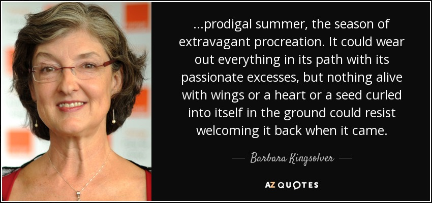 ...prodigal summer, the season of extravagant procreation. It could wear out everything in its path with its passionate excesses, but nothing alive with wings or a heart or a seed curled into itself in the ground could resist welcoming it back when it came. - Barbara Kingsolver
