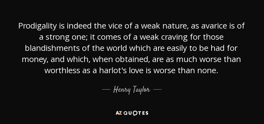 Prodigality is indeed the vice of a weak nature, as avarice is of a strong one; it comes of a weak craving for those blandishments of the world which are easily to be had for money, and which, when obtained, are as much worse than worthless as a harlot's love is worse than none. - Henry Taylor
