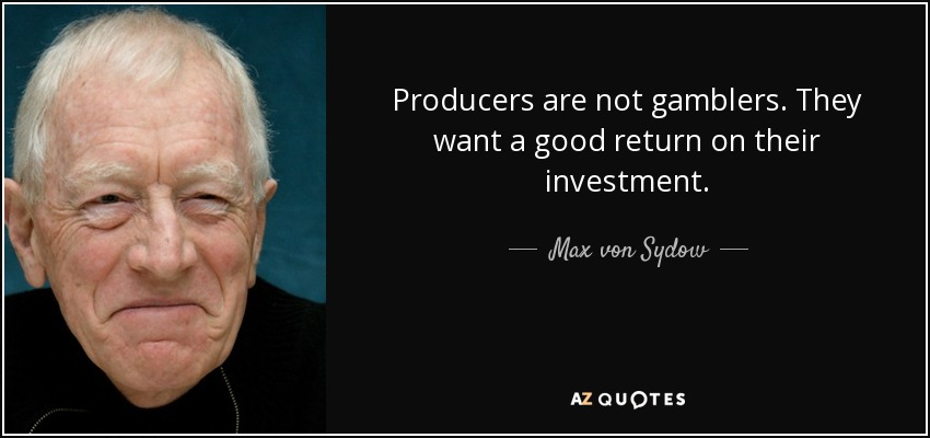 Producers are not gamblers. They want a good return on their investment. - Max von Sydow