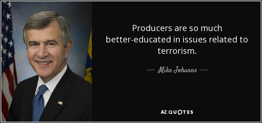 Producers are so much better-educated in issues related to terrorism. - Mike Johanns