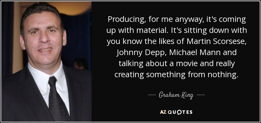 Producing, for me anyway, it's coming up with material. It's sitting down with you know the likes of Martin Scorsese, Johnny Depp, Michael Mann and talking about a movie and really creating something from nothing. - Graham King