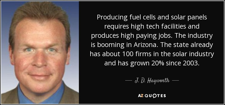 Producing fuel cells and solar panels requires high tech facilities and produces high paying jobs. The industry is booming in Arizona. The state already has about 100 firms in the solar industry and has grown 20% since 2003. - J. D. Hayworth