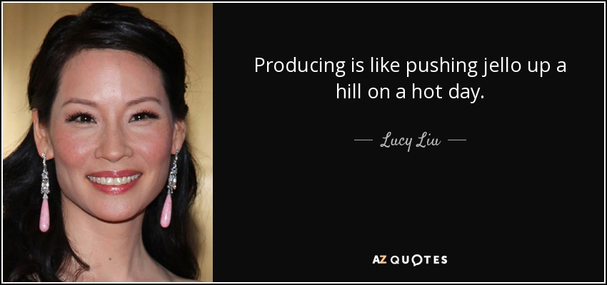 Producing is like pushing jello up a hill on a hot day. - Lucy Liu