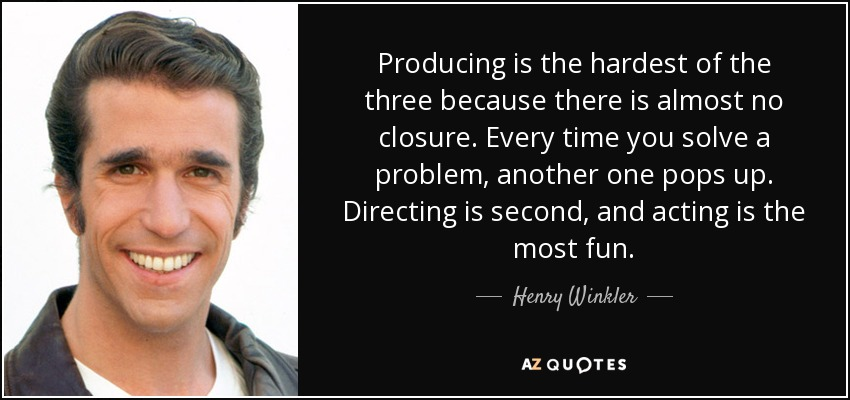 Producing is the hardest of the three because there is almost no closure. Every time you solve a problem, another one pops up. Directing is second, and acting is the most fun. - Henry Winkler