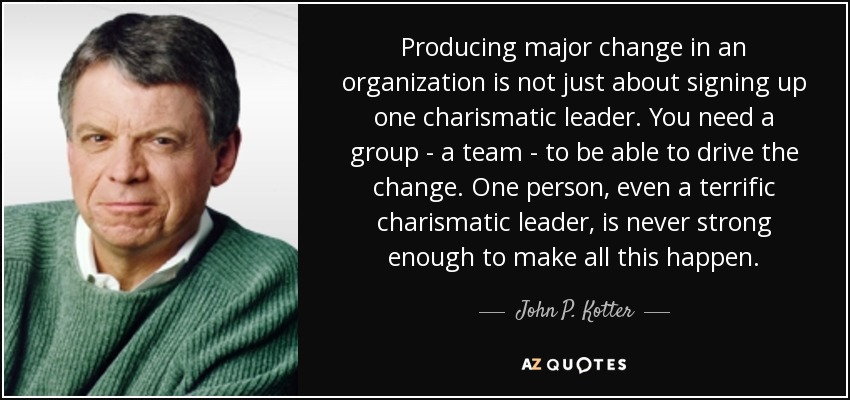 Producing major change in an organization is not just about signing up one charismatic leader. You need a group - a team - to be able to drive the change. One person, even a terrific charismatic leader, is never strong enough to make all this happen. - John P. Kotter