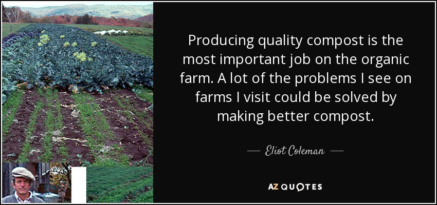 Producing quality compost is the most important job on the organic farm. A lot of the problems I see on farms I visit could be solved by making better compost. - Eliot Coleman