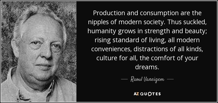 Production and consumption are the nipples of modern society. Thus suckled, humanity grows in strength and beauty; rising standard of living, all modern conveniences, distractions of all kinds, culture for all, the comfort of your dreams. - Raoul Vaneigem