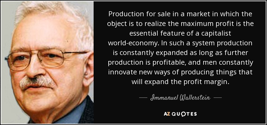 Production for sale in a market in which the object is to realize the maximum profit is the essential feature of a capitalist world-economy. In such a system production is constantly expanded as long as further production is profitable, and men constantly innovate new ways of producing things that will expand the profit margin. - Immanuel Wallerstein