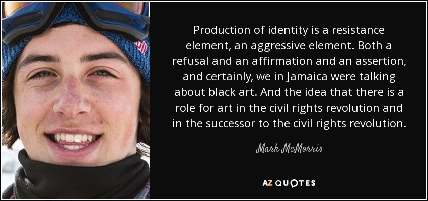 Production of identity is a resistance element, an aggressive element. Both a refusal and an affirmation and an assertion, and certainly, we in Jamaica were talking about black art. And the idea that there is a role for art in the civil rights revolution and in the successor to the civil rights revolution. - Mark McMorris