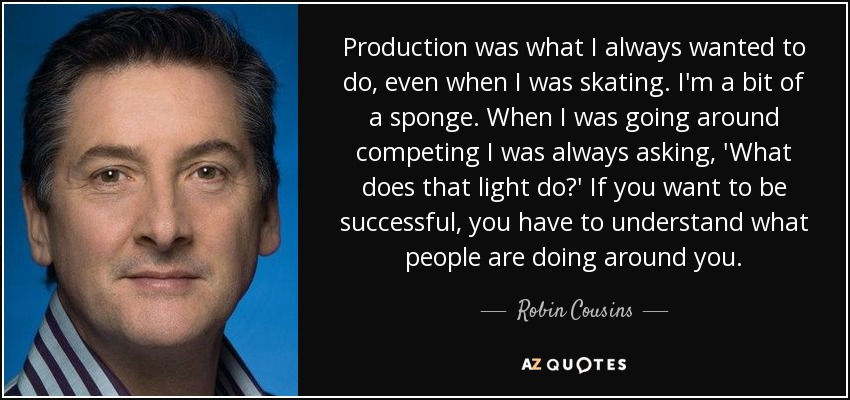Production was what I always wanted to do, even when I was skating. I'm a bit of a sponge. When I was going around competing I was always asking, 'What does that light do?' If you want to be successful, you have to understand what people are doing around you. - Robin Cousins