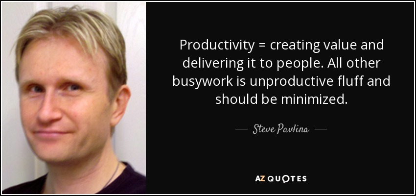 Productivity = creating value and delivering it to people. All other busywork is unproductive fluff and should be minimized. - Steve Pavlina