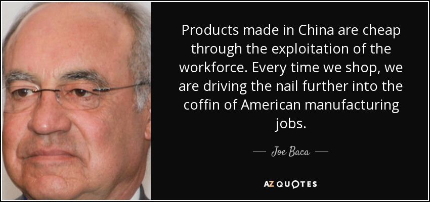 Products made in China are cheap through the exploitation of the workforce. Every time we shop, we are driving the nail further into the coffin of American manufacturing jobs. - Joe Baca