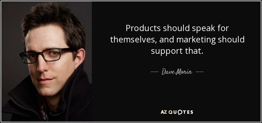 Products should speak for themselves, and marketing should support that. - Dave Morin