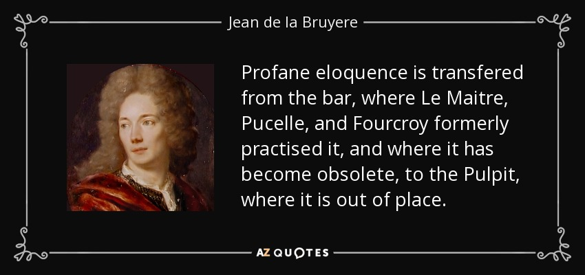 Profane eloquence is transfered from the bar, where Le Maitre, Pucelle, and Fourcroy formerly practised it, and where it has become obsolete, to the Pulpit, where it is out of place. - Jean de la Bruyere