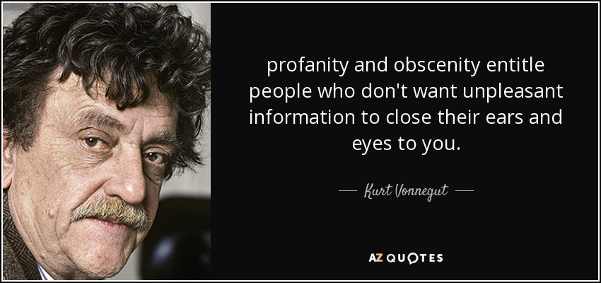 profanity and obscenity entitle people who don't want unpleasant information to close their ears and eyes to you. - Kurt Vonnegut