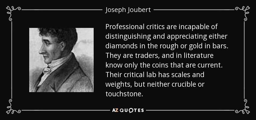 Professional critics are incapable of distinguishing and appreciating either diamonds in the rough or gold in bars. They are traders, and in literature know only the coins that are current. Their critical lab has scales and weights, but neither crucible or touchstone. - Joseph Joubert