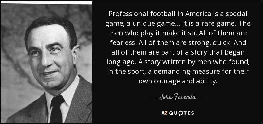 Professional football in America is a special game, a unique game ... It is a rare game. The men who play it make it so. All of them are fearless. All of them are strong, quick. And all of them are part of a story that began long ago. A story written by men who found, in the sport, a demanding measure for their own courage and ability. - John Facenda