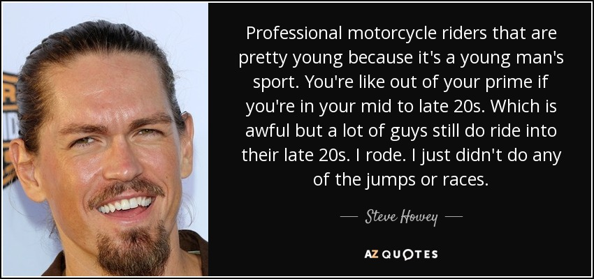 Professional motorcycle riders that are pretty young because it's a young man's sport. You're like out of your prime if you're in your mid to late 20s. Which is awful but a lot of guys still do ride into their late 20s. I rode. I just didn't do any of the jumps or races. - Steve Howey